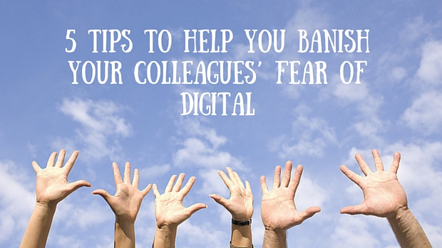 5 Tip To Help You Banish Your Colleagues' Fear Of Digital